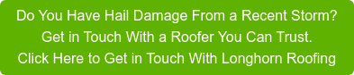 Do You Have Hail Damage From a Recent Storm?  Get in Touch With a Roofer You Can Trust. Click Here to Get in Touch With Longhorn Roofing