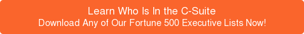 Learn Who Is In the C-Suite Download Any of Our Fortune 500 Executive Lists Now!