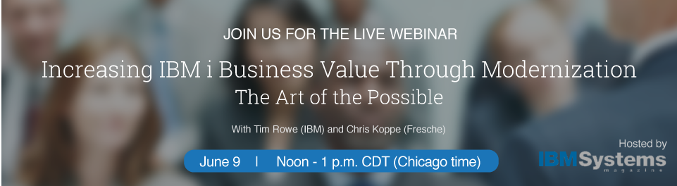 Increasing IBM i business value through modernization - Live webinar hosted by IBM Systems Magazine with Tim Rowe and Chris Koppe - June 9, 2016