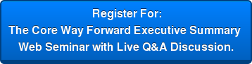 Register For: The Core Way Forward Executive Summary  Web Seminar with Live Q&A Discussion.