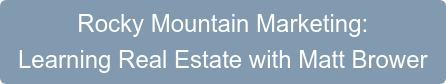 Rocky Mountain Marketing:  Learning Real Estate with Matt Brower