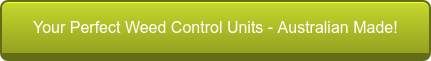 Your Perfect Weed Control Units - Australian Made!