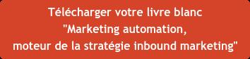 """Télécharger votre livre blanc """"Marketing automation,  moteur de la stratégie inbound marketing"""""""