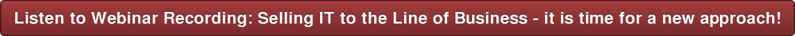 Listen toWebinar Recording: Selling IT to the Line of Business - it is time  for a new approach!