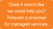 Does it sound like  we could help you?  Request a proposal  for managed services.