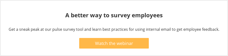 A better way to survey employees  Get a sneak peak at our pulse survey tool and learn best practices for using  internal email to get employee feedback.    Watch the webinar