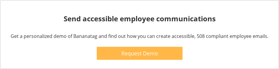 Send accessible employee communications  Get a personalized demo of Bananatag and find out how you can  create accessible, 508 compliant employee emails.    Request Demo