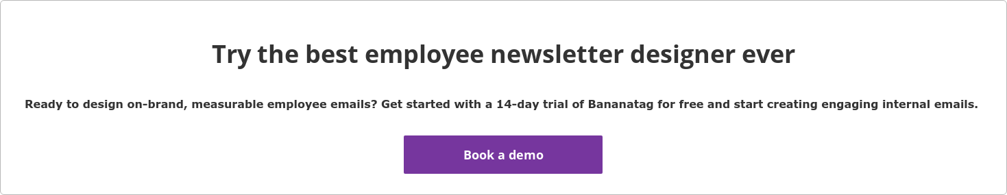 Try the best employee newsletter designer ever  Ready to design on-brand, measurable employee emails? Get started with a  14-day trial of Bananatag for free and start creating engaging internal emails.   Book a demo