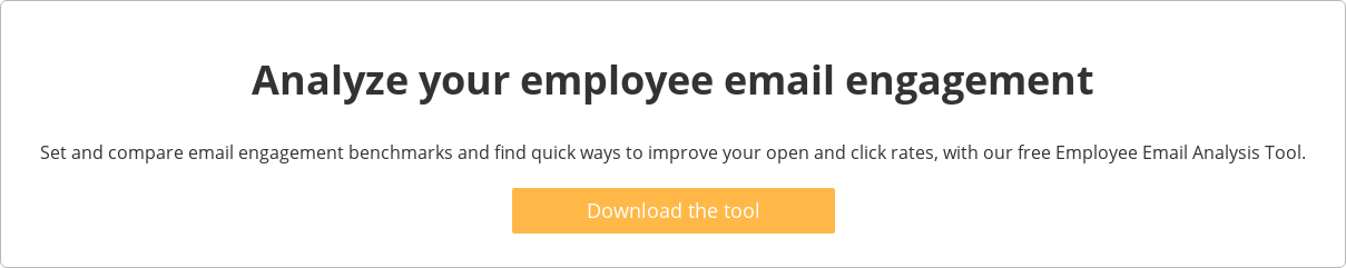 Analyze your employee email engagement  Set and compare email engagement benchmarks and find quick ways to improve  your open and click rates, with our free Employee Email Analysis Tool.   Download the tool