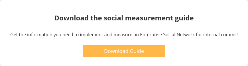 Download the social measurement guide  Get the information you need to implement and measure an Enterprise Social  Network for internal comms!    Download Guide