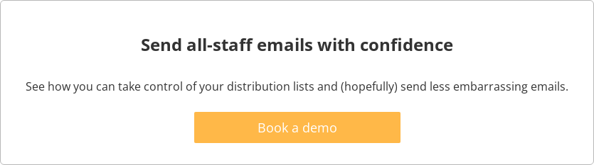 Send all-staff emails with confidence  See how you can take control of your distribution lists and (hopefully) send  less embarrassing emails.   Book a demo