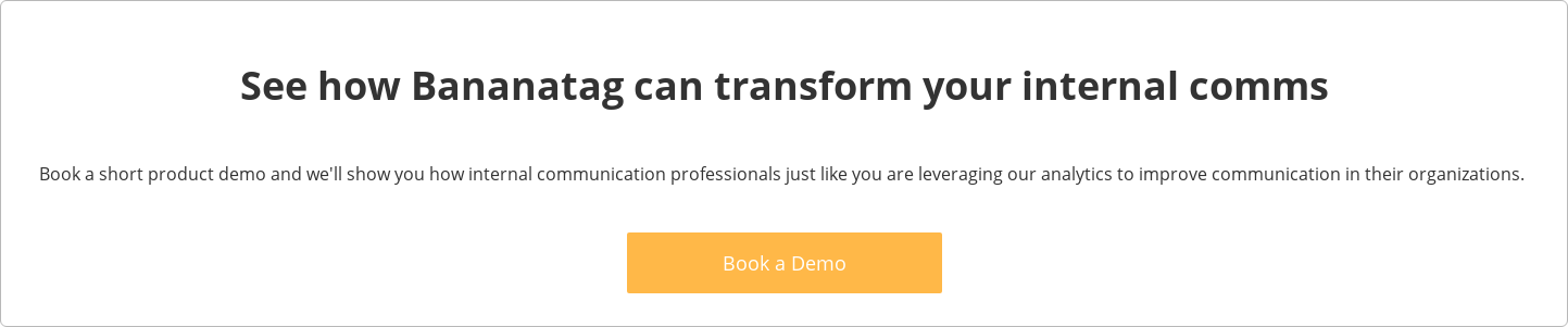 See how Bananatag can transform your internal comms  Book a short product demo and we'll show you how internal communication  professionals just like you are leveraging our analytics to improve  communicationin their organizations.   Book a Demo