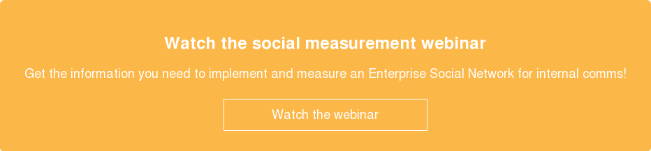 Watch the social measurement webinar  Get the information you need to implement and measure an Enterprise Social  Network for internal comms!    Watch the webinar