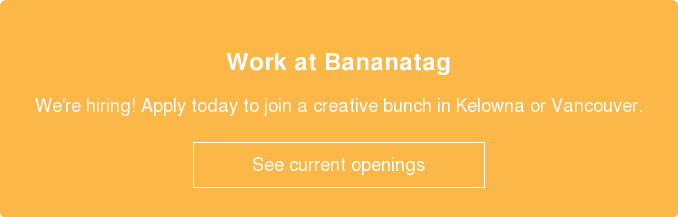 Work at Bananatag  We're hiring! Apply today to join a creative bunch in Kelowna or Vancouver.    See current openings