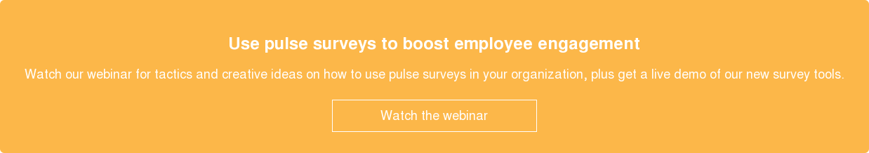 Use pulse surveys to boost employee engagement  Watch our webinar for tactics and creative ideas on how to use pulse surveys  in your organization, plus get a live demo of our new survey tools.    Watch the webinar