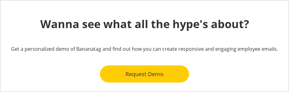 Wanna see what all the hype's about?  Get a personalized demo of Bananatag and find out how you can  create responsive and engaging employee emails.    Request Demo