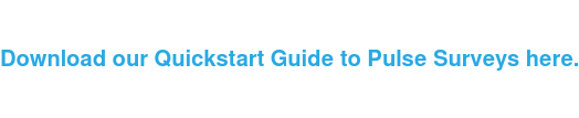 Download our Quickstart Guide to Pulse Surveys here.