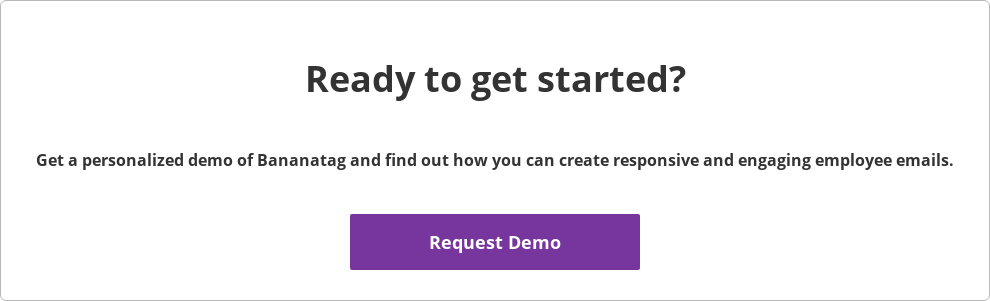 Ready to get started?  Get a personalized demo of Bananatag and find out how you can  create responsive and engaging employee emails.    Request Demo