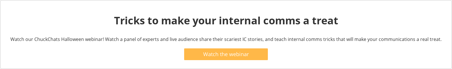 Tricks to make your internal comms a treat  Watch our ChuckChats Halloween webinar! Watch a panel of experts and live  audience share their scariest IC stories, and teach internal comms tricks that  will make your communications a real treat.   Watch the webinar