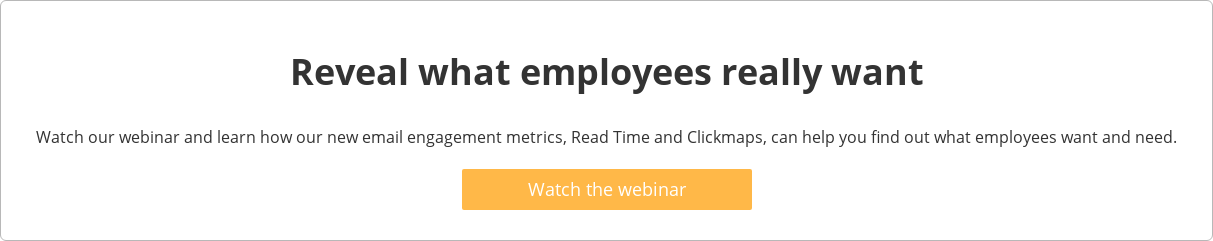 Reveal what employees really want  Join our webinar and learn how our new email engagement metrics, Read Time and  Clickmaps, can help you find out what employees want and need.   Join the webinar