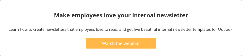 Make employees love your internal newsletter  Learn how to create newsletters that employees love to read, and get five  beautiful internal newsletter templates for Outlook.    Watch the webinar