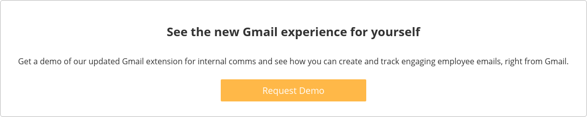 See the new Gmail experience for yourself  Get a demo of our updated Gmail extension for internal comms and see how you  can create and track engaging employee emails, right from Gmail.    Request Demo