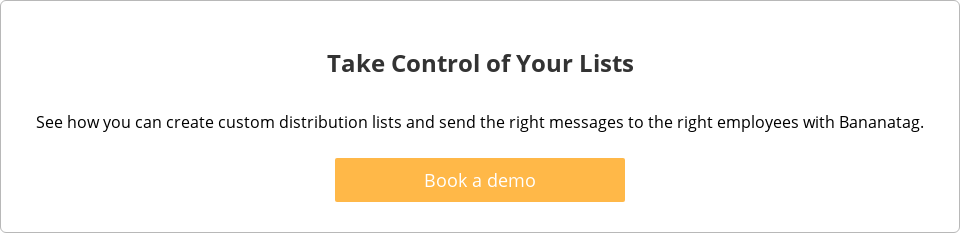 Take Control of Your Lists  See how you can create custom distribution lists and send the right messages  to the right employees with Bananatag.   Book a demo