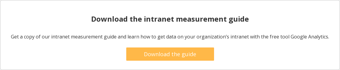 Download the intranet measurement guide  Get a copy of our intranet measurement guide and learn how to get data on your  organization's intranet with the free tool Google Analytics.    Download the guide