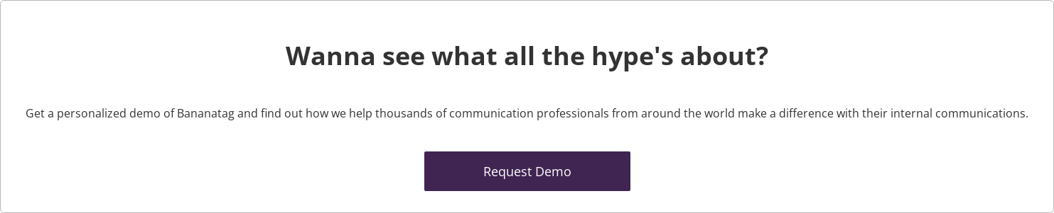 Wanna see what all the hype's about?  Get a personalized demo of Bananatag and find out how we help thousands of  communication professionals from around the world make a difference with their  internal communications.    Request Demo