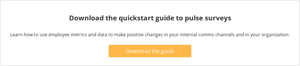 Download the quickstart guide to pulse surveys  Learn how to use employee metrics and data to make positive changes in your  internal comms channels and in your organization.    Download the guide