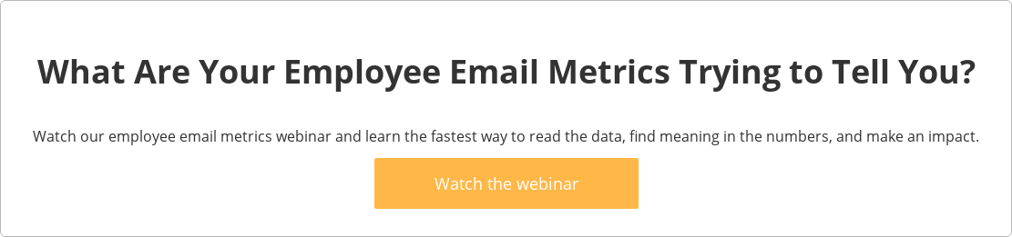 What Are Your Employee Email Metrics Trying to Tell You?  Watch our employee email metrics webinar and learn the fastest way to read the  data, find meaning in the numbers, and make an impact.   Watch the webinar