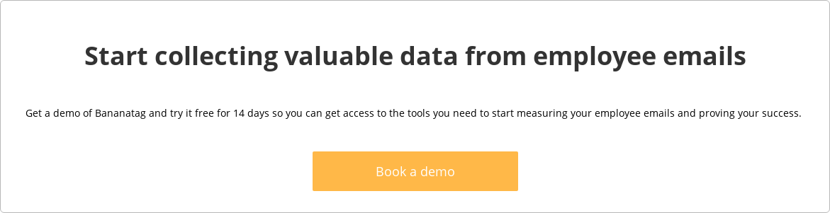 Start collecting valuable data from employee emails  Get a demo of Bananatag and try it free for 14 days so you can get access to  the tools you need to start measuring your employee emails and proving your  success.     Book a demo