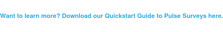 Want to learn more? Download our Quickstart Guide to Pulse Surveys here.