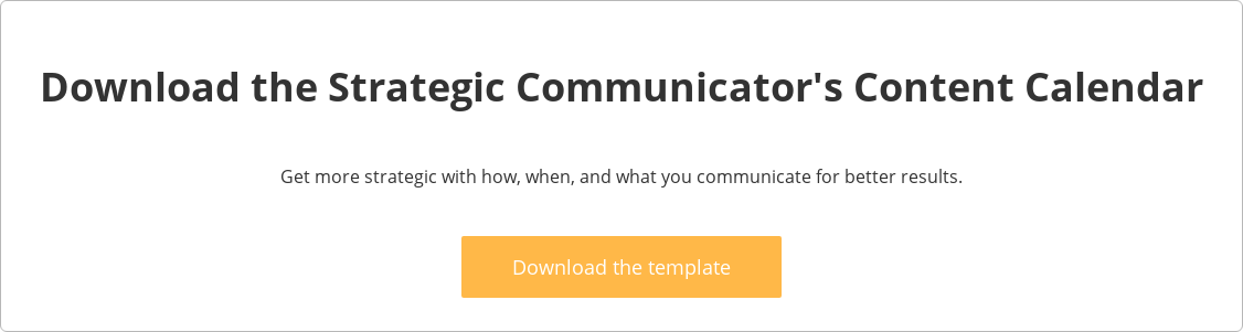 Download the Strategic Communicator's Content Calendar  Get more strategic with how, when, and what you communicate for better results.    Download the template