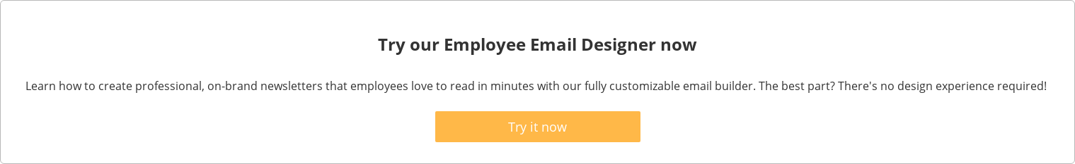 Try our Employee Email Designer now  Learn how to create professional, on-brand newsletters that employees love to  read in minutes with our fully customizable email builder. The best part?  There's no design experience required!   Try it now