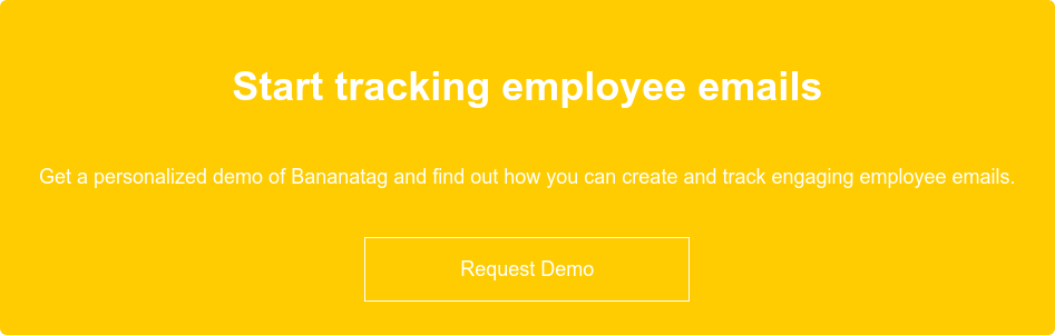 Start measuring employee emails  Get a personalized demo of Bananatag and find out how you can create and track  engaging employee emails.    Request Demo