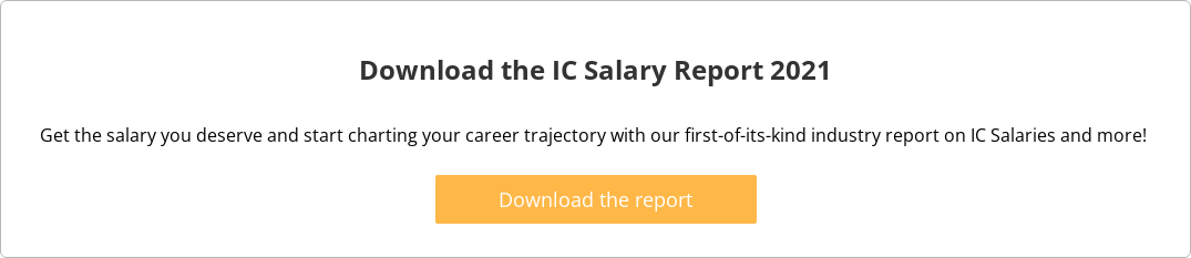 Download the IC Salary Report 2021  Get the salary you deserve and start charting your career trajectory with our  first-of-its-kind industry report on IC Salaries and more!   Download the report