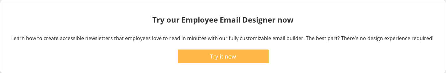 Try our Employee Email Designer now  Learn how to create accessible newsletters that employees love to read in  minutes with our fully customizable email builder. The best part? There's no  design experience required!   Try it now