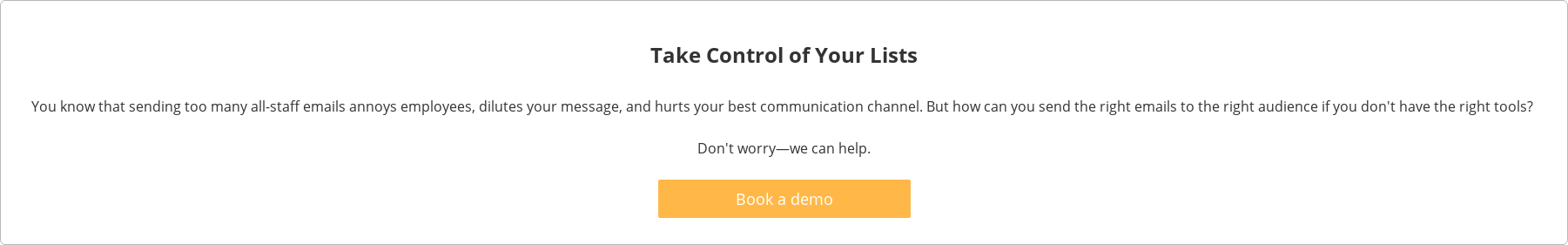 Take Control of Your Lists  You know that sending too many all-staff emails annoys employees, dilutes your  message, and hurts your best communication channel. But how can you send the  right emails to the right audience if you don't have the right tools?  Don't worry—we can help.   Book a demo