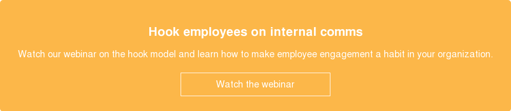 Hook employees on internal comms  Watch our webinar on the hook model and learn how to make employee engagement  a habit in your organization.    Watch the webinar