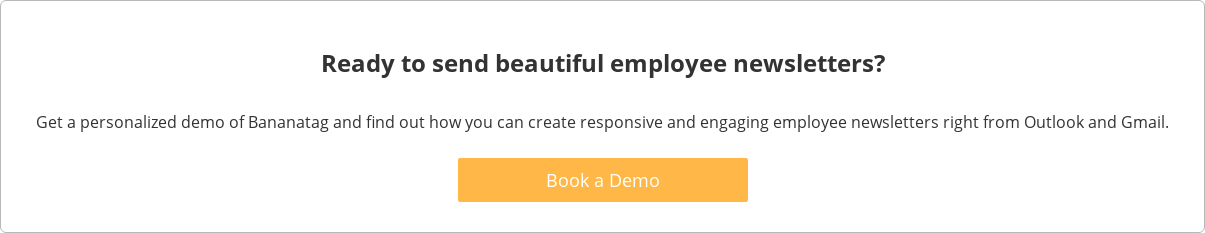 Ready to send beautiful employee newsletters?  Get a personalized demo of Bananatag and find out how you can create  responsive and engaging employee newsletters right from Outlook and Gmail.    Book a Demo