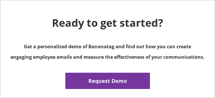 Ready to get started?  Get a personalized demo of Bananatag and find out how you can create  engaging employee emails and measure the effectiveness of your communications.   Request Demo