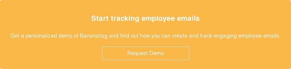 Start tracking employee emails  Get a personalized demo of Bananatag and find out how you can create and track  engaging employee emails.    Request Demo