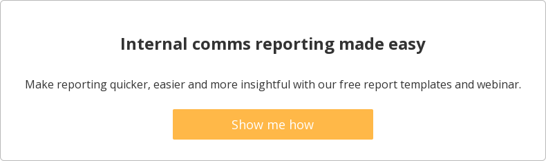 Internal comms reporting made easy  Make reporting quicker, easier and more insightful with our free report  templates and webinar.    Show me how