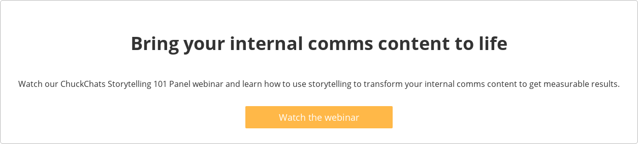 Bring your internal comms content to life  Watch our ChuckChats Storytelling 101 Panel webinar and learn how to use  storytelling to transform your internal comms content to get measurable results.    Watch the webinar