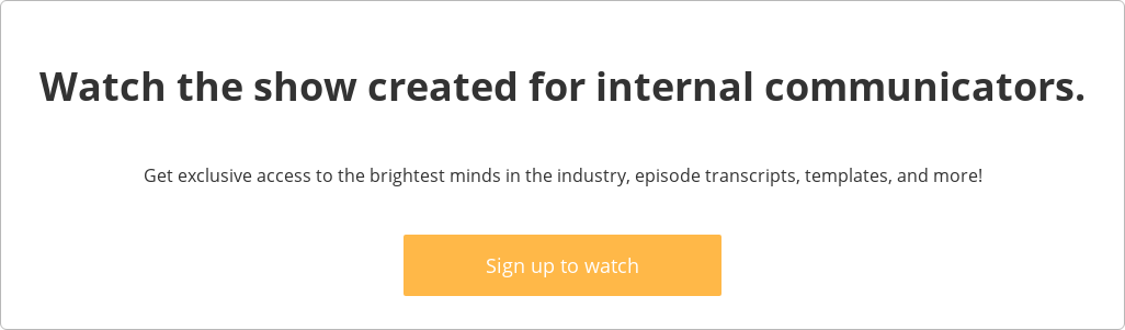 Watch the show created for internal communicators.  Get exclusive access to the brightest minds in the industry, episode  transcripts, templates, and more!    Sign up to watch