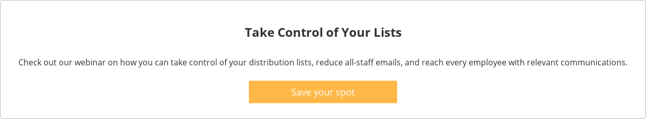 Take Control of Your Lists  Check out our webinar on how you can take control of your distribution lists,  reduce all-staff emails, and reach every employee with relevant communications.    Save your spot