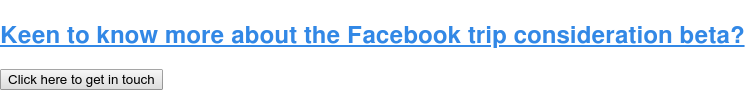 Keen to know more about the Facebook trip consideration beta? Click here to get in touch
