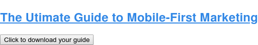 The Utimate Guide to Mobile-First Marketing Click to download your guide