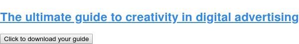 The ultimate guide to creativity in digital advertising Click to download your guide